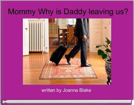 Mommy Why is Daddy leaving us?