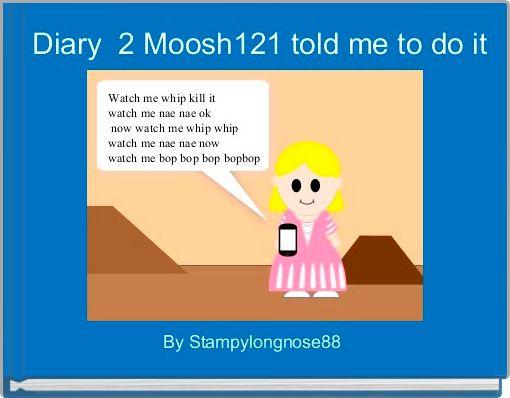 Diary  2 Moosh121 told me to do it