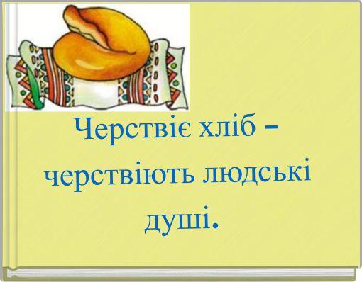 Черствіє хліб –черствіють людські душі.