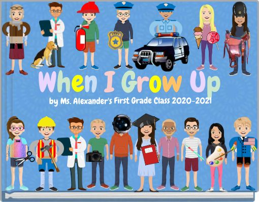 When I Grow Up by Ms. Alexander's First Grade Class 2020-2021
