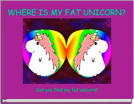 WHERE IS MY FAT UNICORN?