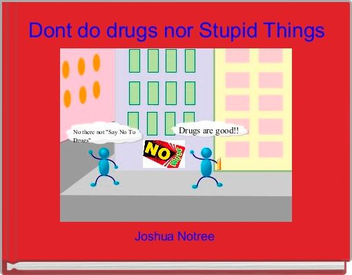 Dont do drugs nor Stupid Things