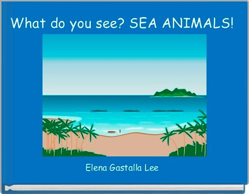 What do you see? SEA ANIMALS!