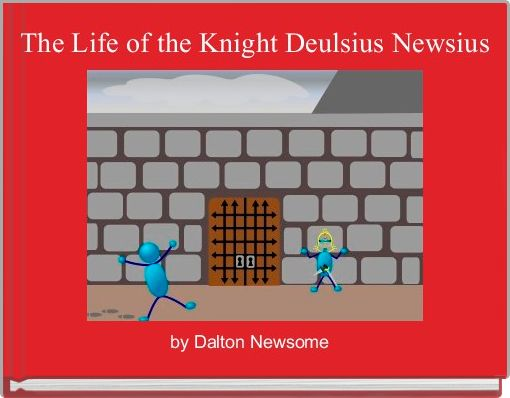 The Life of the Knight Deulsius Newsius