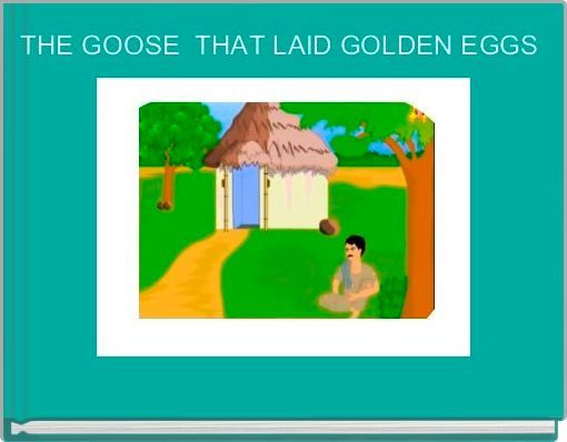 THE GOOSE  THAT LAID GOLDEN EGGS