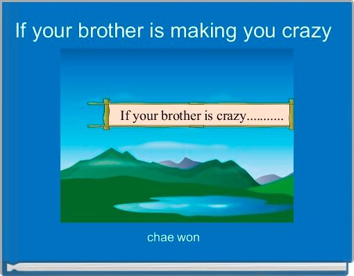 If your brother is making you crazy