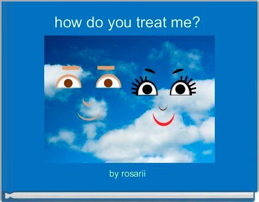 how do you treat me?