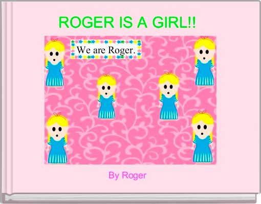 ROGER IS A GIRL!!