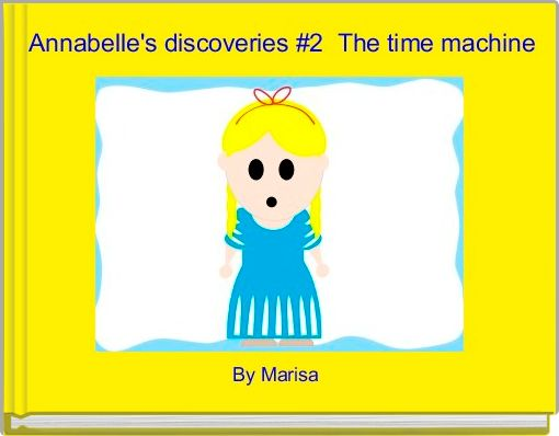 Annabelle's discoveries #2  The time machine
