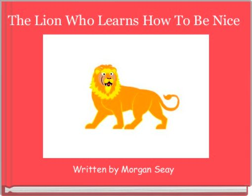 The Lion Who Learns How To Be Nice