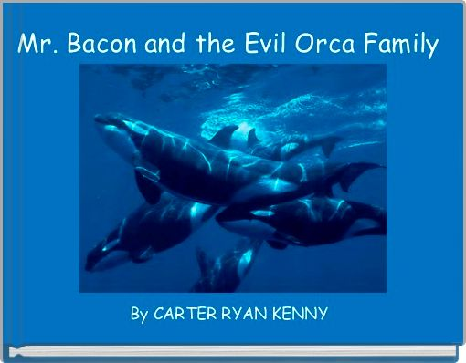Mr. Bacon and the Evil Orca Family