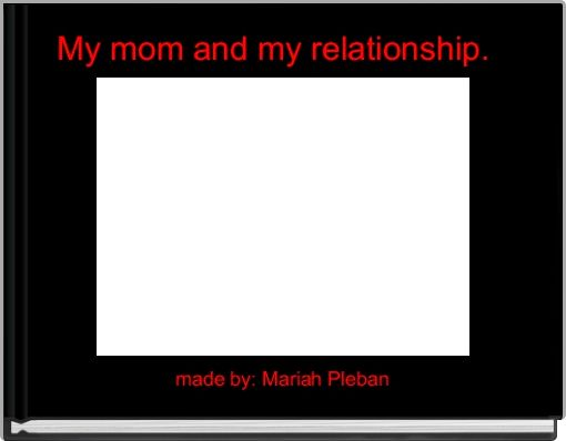 My mom and my relationship.