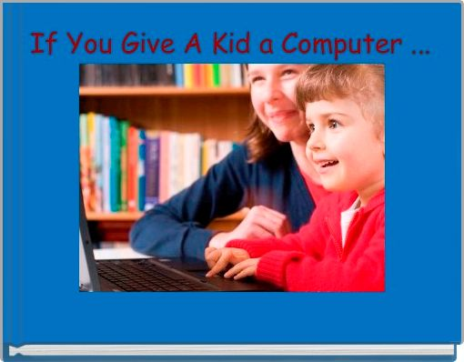 If You Give A Kid a Computer ...
