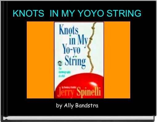knots in my yo yo string essay Go over homework, read as a class knots in my yo-yo string, journal #2 (create a story using all 10 vocabulary words from pgs 46-47) social studies:.