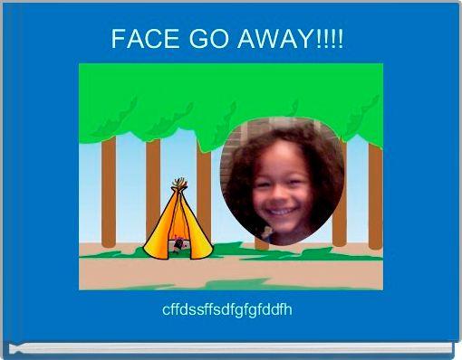 FACE GO AWAY!!!!