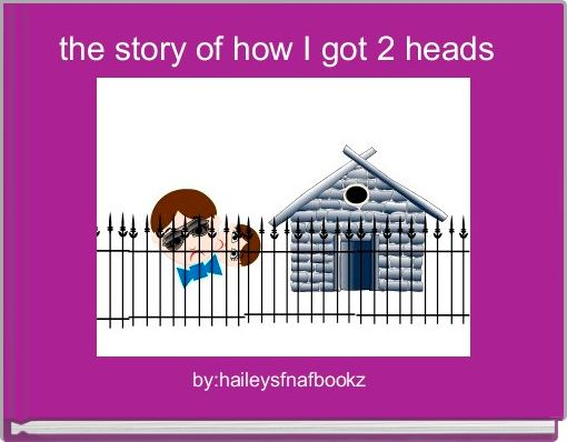 the story of how I got 2 heads