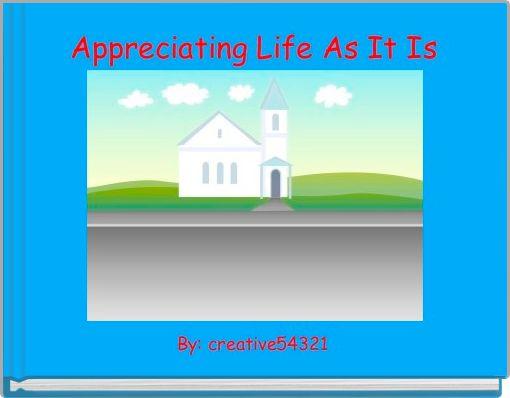 Appreciating Life As It Is