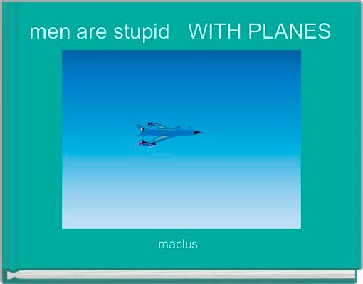 men are stupid   WITH PLANES