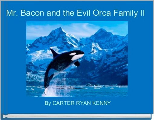 Mr. Bacon and the Evil Orca Family II