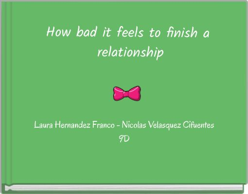 How bad it feels to finish a relationship
