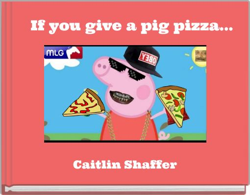 If you give a pig pizza...