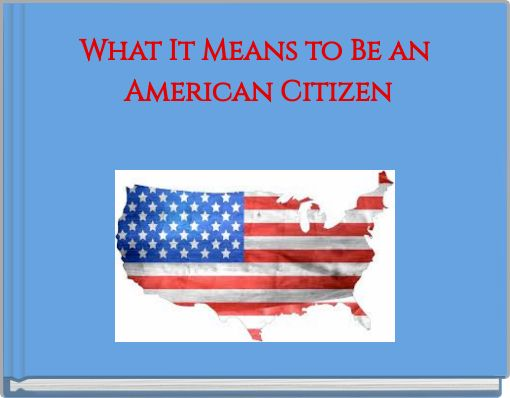 what does it mean to be an american citizen essay Active citizenship can change your country for the one hand an endeavour to enhance active citizenship by means of various developmental activities and on.
