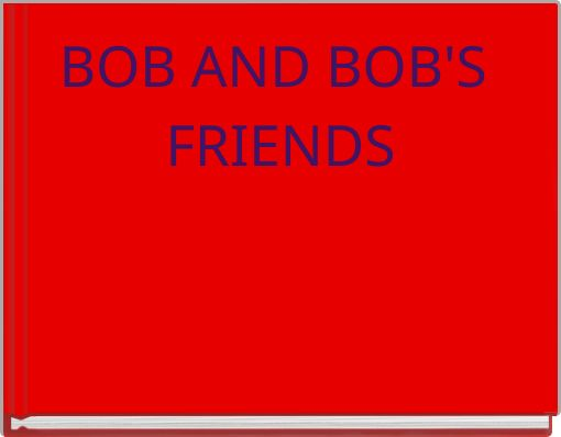 BOB AND BOB'S FRIENDS