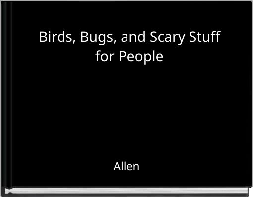 Birds, Bugs, and Scary Stuff for People