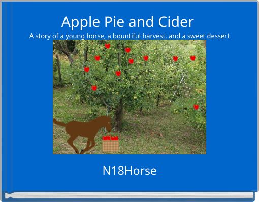 Apple Pie and Cider A story of a young horse, a bountiful harvest, and a sweet dessert