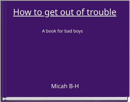 How to get out of troubleA book for bad boys