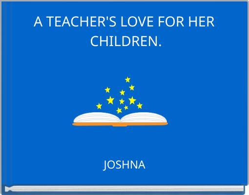 A TEACHER'S LOVE FOR HER CHILDREN.