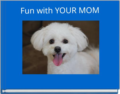 Fun with YOUR MOM