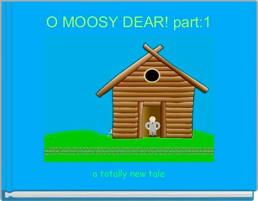O MOOSY DEAR! part:1