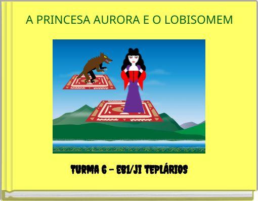 A PRINCESA AURORA E O LOBISOMEM