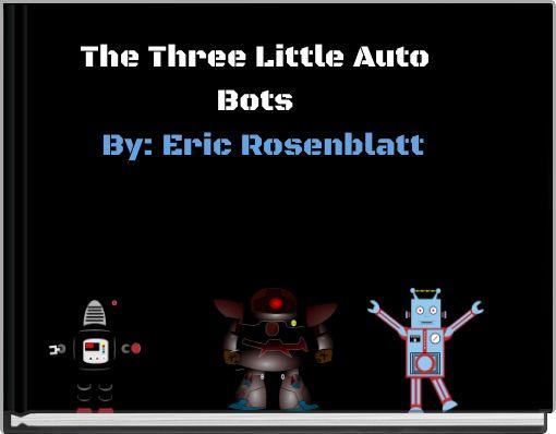 The Three Little Auto Bots By:Eric Rosenblatt