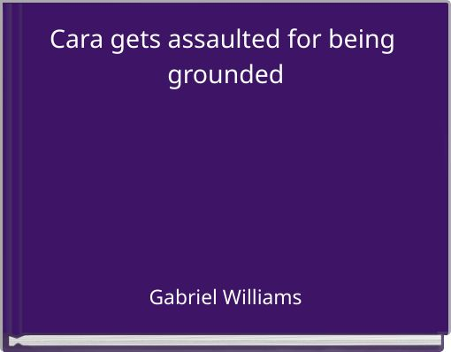 Cara gets assaulted for being grounded