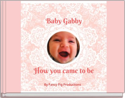 Baby GabbyHow you came to be