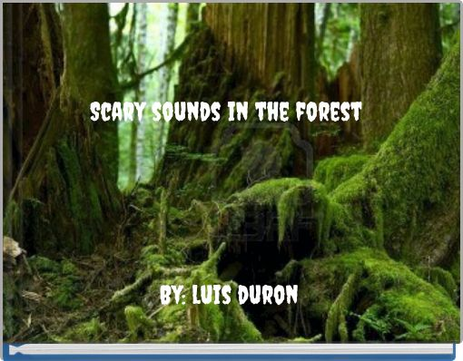 Scary sounds in the forest By: luis duron