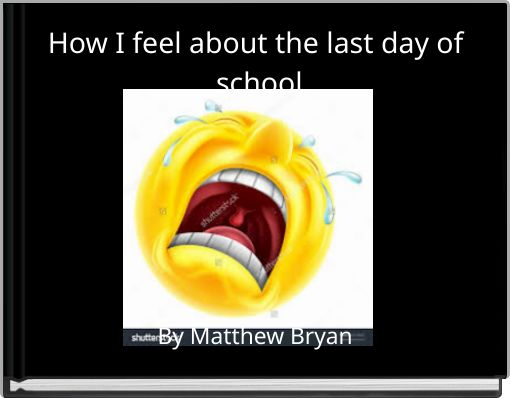 How I feel about the last day of school