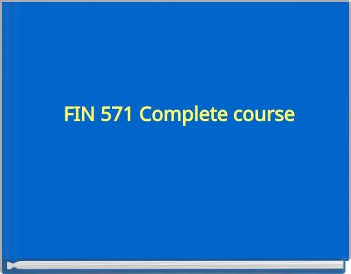 fin 571 entire course fin 571 complete course essay Acc 210 acc 230 acc 260 acc 291 acc 300 fin 419 fin 420 fin 571 fp 120 gen 480 geo 215 hca 230 hca 250 bshs 435 entire course.