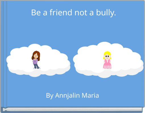 Be a friend not a bully.