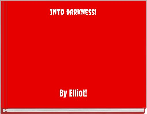 into darkness!By Elliot!