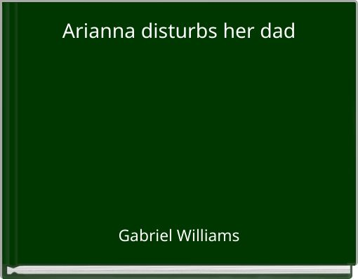 Arianna disturbs her dad
