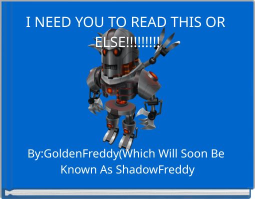 I NEED YOU TO READ THIS OR ELSE!!!!!!!!!