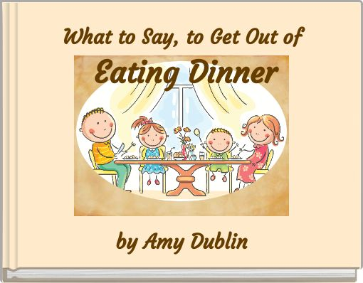 What to Say, to Get Out of Eating Dinner