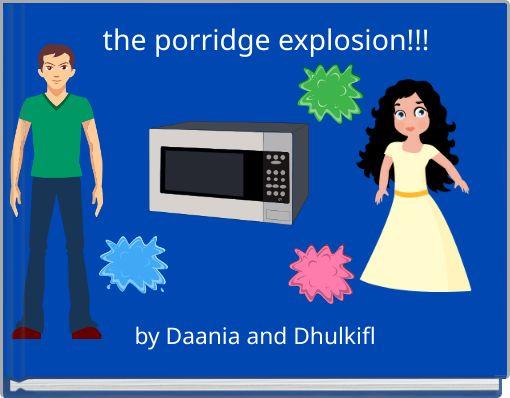 the porridge explosion!!!