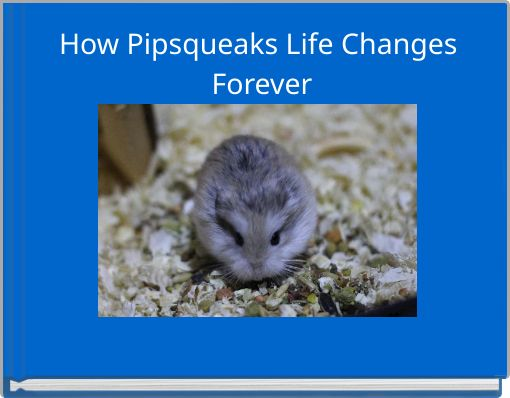 How Pipsqueaks Life Changes Forever