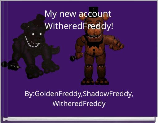 My new account WitheredFreddy!