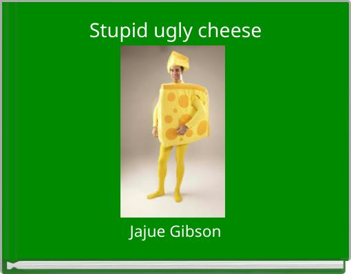 Stupid ugly cheese