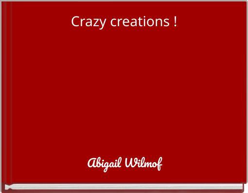 Crazy creations !